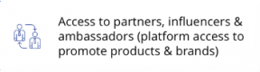 access to partners, influencers & ambassadors (platform access to promote products & brands)